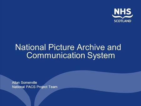 National Picture Archive and Communication System Allan Somerville National PACS Project Team.