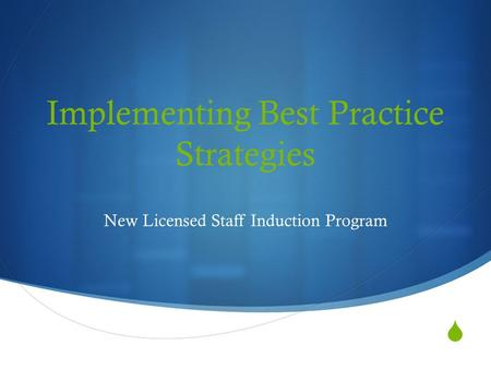  Implementing Best Practice Strategies New Licensed Staff Induction Program.