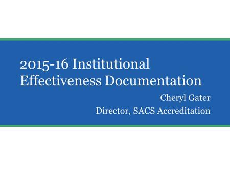 2015-16 Institutional Effectiveness Documentation Cheryl Gater Director, SACS Accreditation Aw.