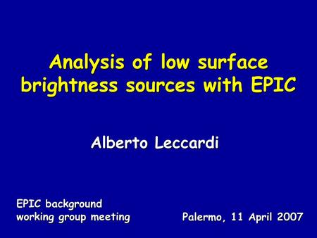Analysis of low surface brightness sources with EPIC Alberto Leccardi EPIC background working group meeting Palermo, 11 April 2007.