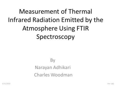 Measurement of Thermal Infrared Radiation Emitted by the Atmosphere Using FTIR Spectroscopy By Narayan Adhikari Charles Woodman 5/11/2010 PHY 360.