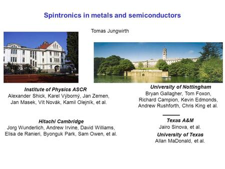 Spintronics in metals and semiconductors Tomas Jungwirth University of Nottingham Bryan Gallagher, Tom Foxon, Richard Campion, Kevin Edmonds, Andrew Rushforth,