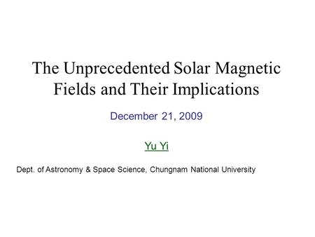 The Unprecedented Solar Magnetic Fields and Their Implications December 21, 2009 Yu Yi Dept. of Astronomy & Space Science, Chungnam National University.