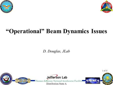 "Thomas Jefferson National Accelerator Facility 1 of 35 Distribution State A ""Operational"" Beam Dynamics Issues D. Douglas, JLab."