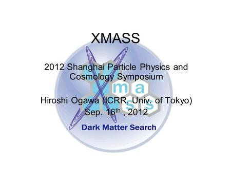 XMASS 2012 Shanghai Particle Physics and Cosmology Symposium Hiroshi Ogawa (ICRR, Univ. of Tokyo) Sep. 16 th, 2012.
