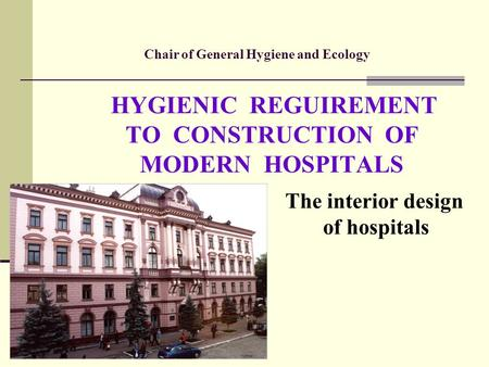 Chair of General Hygiene and Ecology HYGIENIC REGUIREMENT TO CONSTRUCTION OF MODERN HOSPITALS The interior design of hospitals.