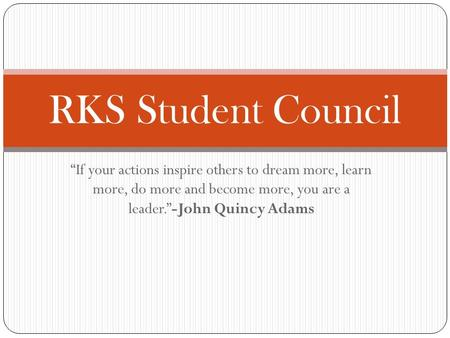 """If your actions inspire others to dream more, learn more, do more and become more, you are a leader.""-John Quincy Adams RKS Student Council."