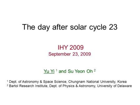 The day after solar cycle 23 IHY 2009 September 23, 2009 Yu Yi 1 and Su Yeon Oh 2 1 Dept. of Astronomy & Space Science, Chungnam National University, Korea.
