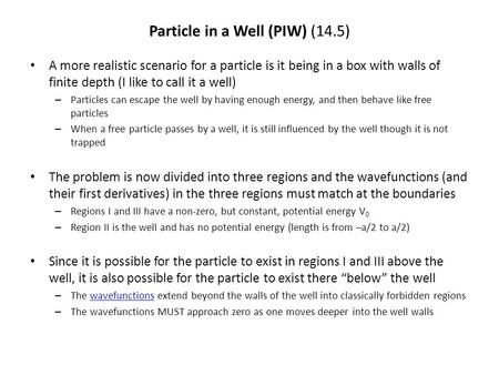 Particle in a Well (PIW) (14.5) A more realistic scenario for a particle is it being in a box with walls of finite depth (I like to call it a well) – Particles.