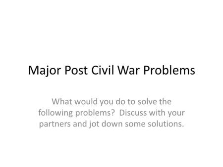 Major Post Civil War Problems What would you do to solve the following problems? Discuss with your partners and jot down some solutions.