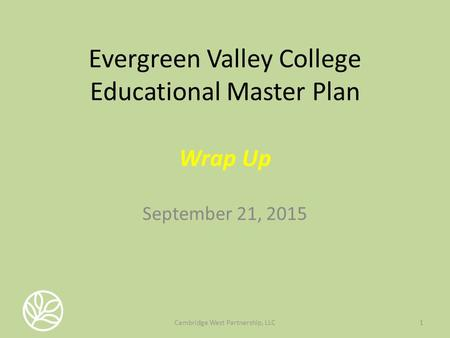 Evergreen Valley College Educational Master Plan Wrap Up September 21, 2015 1Cambridge West Partnership, LLC.
