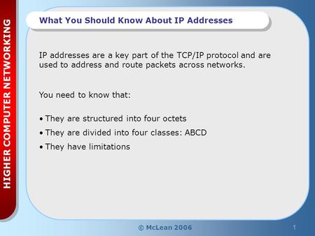 © McLean 20061 HIGHER COMPUTER NETWORKING What You Should Know About IP Addresses You need to know that: They are structured into four octets They are.