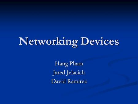 <strong>Networking</strong> Devices Hang Pham Jared Jelacich David Ramirez.