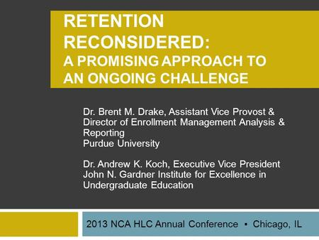RETENTION RECONSIDERED: A PROMISING APPROACH TO AN ONGOING CHALLENGE Dr. Brent M. Drake, Assistant Vice Provost & Director of Enrollment Management Analysis.