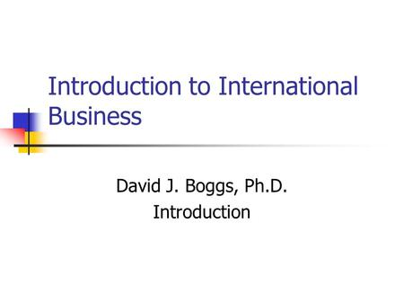 Introduction to International Business David J. Boggs, Ph.D. Introduction.