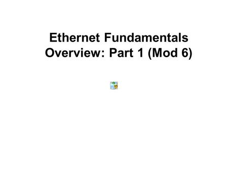 Ethernet Fundamentals Overview: Part 1 (Mod 6). Note to Students and Instructors Some of the information found in the Cisco online curriculum will not.