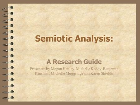 Semiotic Analysis: A Research Guide Presented by Megan Henley, Michelle Keddy, Benjamin Kinsman, Michelle Muggridge and Karen Shields.