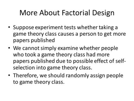 More About Factorial Design Suppose experiment tests whether taking a game theory class causes a person to get more papers published We cannot simply examine.