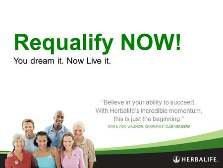 "Requalify NOW! You dream it. Now Live it. ""Believe in your ability to succeed. With Herbalife's incredible momentum, this is just the beginning."" -DAN."