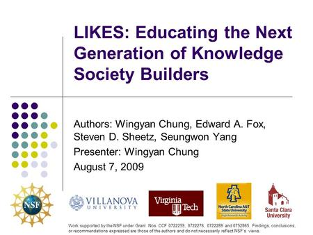 LIKES: Educating the Next Generation of Knowledge Society Builders Authors: Wingyan Chung, Edward A. Fox, Steven D. Sheetz, Seungwon Yang Presenter: Wingyan.