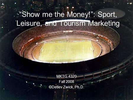 """Show me the Money!"": Sport, Leisure, and Tourism Marketing MKTG.4320 Fall 2008 ©Detlev Zwick, Ph.D."