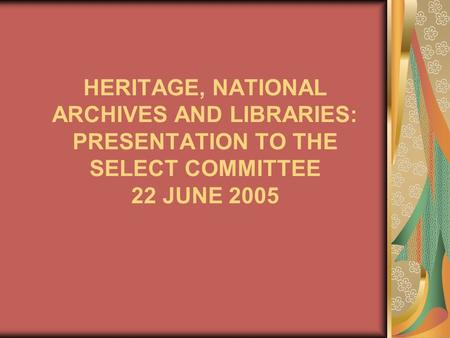 HERITAGE, NATIONAL ARCHIVES AND LIBRARIES: PRESENTATION TO THE SELECT COMMITTEE 22 JUNE 2005.