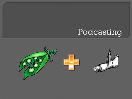  Define the term Podcast  Identify ways they are used  Identify parts of a podcast  Listening Activity  Creating your First Podcast  Locate podcasts.
