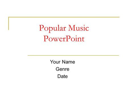 Popular Music PowerPoint Your Name Genre Date. Background information History/Development of genre.  e.g. decade, geographical area, ethnic groups Add.