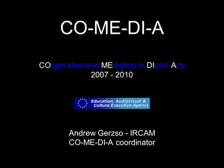 CO-ME-DI-A COoperation and MEdiation in DIgital Arts 2007 - 2010 Andrew Gerzso - IRCAM CO-ME-DI-A coordinator.