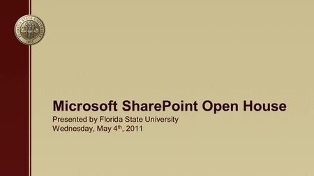 Presented by Florida State University Wednesday, May 4 th, 2011 Microsoft SharePoint Open House.