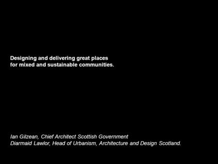 Designing and delivering great places for mixed and sustainable communities. Ian Gilzean, Chief Architect Scottish Government Diarmaid Lawlor, Head of.