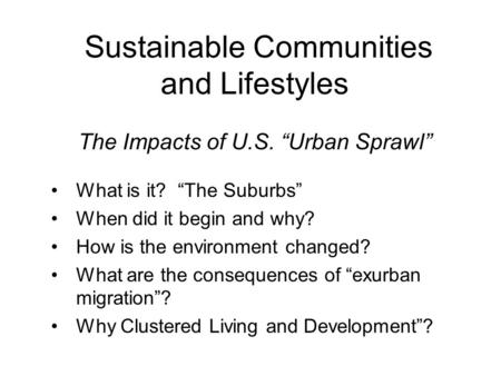 "Sustainable Communities and Lifestyles The Impacts of U.S. ""Urban Sprawl"" What is it? ""The Suburbs"" When did it begin and why? How is the environment changed?"