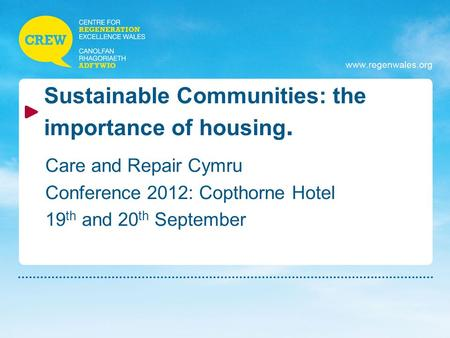 Www.regenwales.org Sustainable Communities: the importance of housing. Care and Repair Cymru Conference 2012: Copthorne Hotel 19 th and 20 th September.
