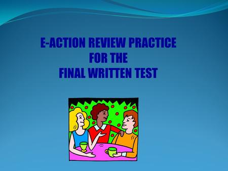 E-ACTION REVIEW PRACTICE FOR THE FINAL WRITTEN TEST.