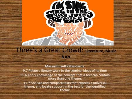 Three's a Great Crowd: Literature, Music &Art Massachusetts Standards: 9.7 Relate a literary work to the seminal ideas of its time 11.6 Apply knowledge.