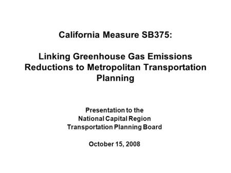 California Measure SB375: Linking Greenhouse Gas Emissions Reductions to Metropolitan Transportation Planning Presentation to the National Capital Region.