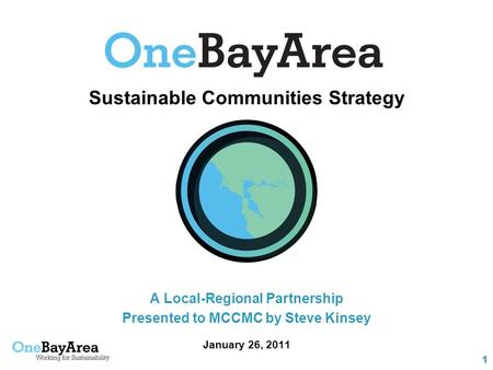 1 Sustainable Communities Strategy A Local-Regional Partnership Presented to MCCMC by Steve Kinsey January 26, 2011.