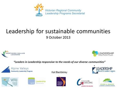 "Leadership for sustainable communities 9 October 2013 Kat Baddeley ""Leaders in Leadership responsive to the needs of our diverse communities"""