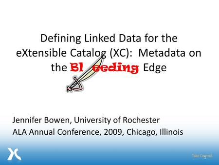 Jennifer Bowen, University of Rochester ALA Annual Conference, 2009, Chicago, Illinois 1 Defining Linked Data for the eXtensible Catalog (XC): Metadata.