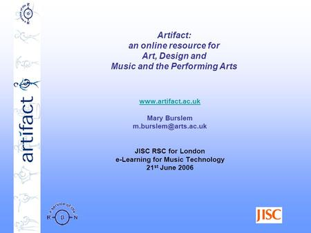 Artifact: an online resource for Art, Design and Music and the Performing Arts  Mary Burslem JISC RSC for London.