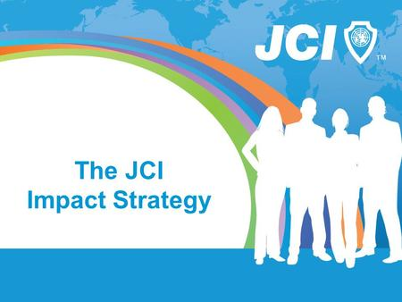 The JCI Impact Strategy. BHAG SLIDE How do we attain our long-term goal? JCI will be the organization that unites all sectors of society to create sustainable.