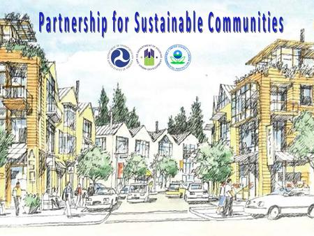 2 PARTNERSHIP FOR SUSTAINABLE COMMUNITIES Mission To meet the President's challenge for our agencies to work together to encourage and fully assist rural,