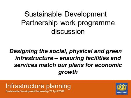 Infrastructure planning Sustainable Development Partnership 21 April 2009 Sustainable Development Partnership work programme discussion Designing the social,