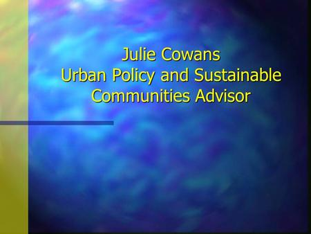 Julie Cowans Urban Policy and Sustainable Communities Advisor Julie Cowans Urban Policy and Sustainable Communities Advisor.