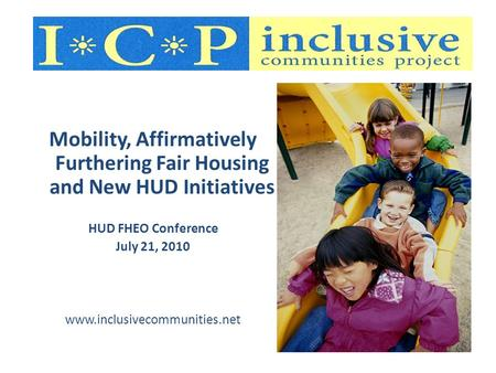 Mobility, Affirmatively Furthering Fair Housing and New HUD Initiatives HUD FHEO Conference July 21, 2010 www.inclusivecommunities.net.