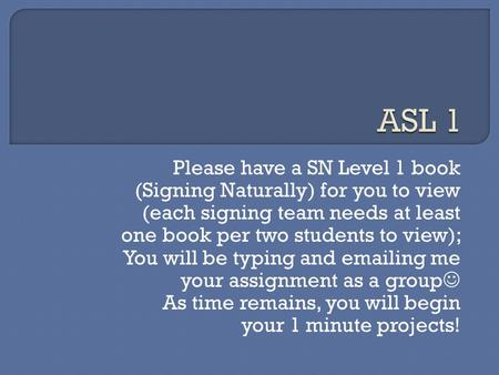Please have a SN Level 1 book (Signing Naturally) for you to view (each signing team needs at least one book per two students to view); You will be typing.