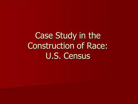 Case Study in the Construction of Race: U.S. Census.