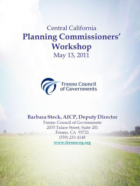 Central California Planning Commissioners' Workshop May 13, 2011 Barbara Steck, AICP, Deputy Director Fresno Council of Governments 2035 Tulare Street,