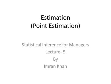 Estimation (Point Estimation) Statistical Inference for Managers Lecture- 5 By Imran Khan.