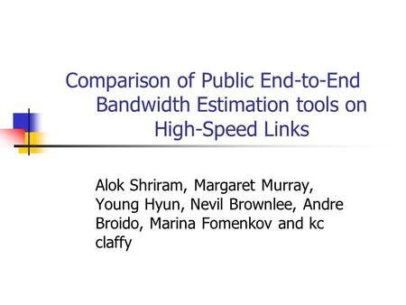 Comparison of Public End-to-End Bandwidth Estimation tools on High-Speed Links Alok Shriram, Margaret Murray, Young Hyun, Nevil Brownlee, Andre Broido,